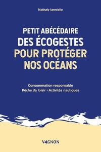 Nathaly Ianniello - Petit abécédaire des écogestes pour protéger nos océans - Consommation responsable, pêche de loisir, activités nautiques.