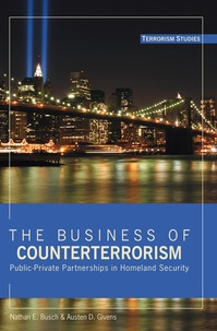 Nathan e. Busch et Austen d. Givens - The Business of Counterterrorism - Public-Private Partnerships in Homeland Security.