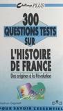 Nathan Grigorieff et Marc Gambini - 300 questions tests sur l'histoire de France (1). Des origines à la Révolution.
