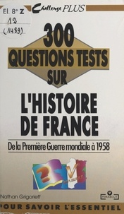 Nathan Grigorieff et Ghéorghiï Vladimirovitch Grigorieff - 300 questions tests sur l'Histoire de France. De la Première Guerre mondiale à 1958.