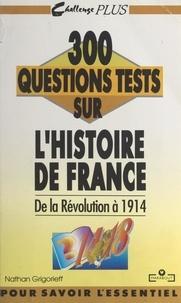 Nathan Grigorieff et Ghéorghiï Grigorieff - 300 questions tests sur l'histoire de France. De la Révolution à 1914.