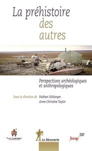Nathan Schlanger et Anne-Christine Taylor - La préhistoire des autres - Perspectives archéologiques et anthropologiques.