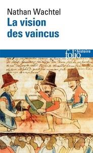 Nathan Wachtel - La vision des vaincus - Les Indiens du Pérou devant la Conquête espagnole 1530-1570.