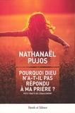 Nathanaël Pujos - Pourquoi Dieu n'a-t-il pas exaucé ma prière ? - Petit traité de l'exaucement.