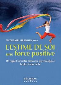 Nathaniel Branden - L'estime de soi, une force positive - Un regard sur notre ressource psychologique la plus importante.