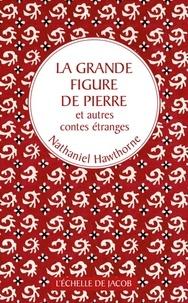 Nathaniel Hawthorne - La grande figure de pierre et autres contes étranges.