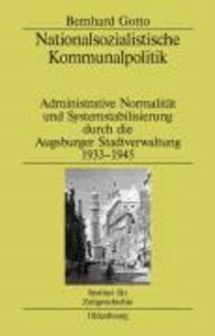 Nationalsozialistische Kommunalpolitik - Administrative Normalität und Systemstabilisierung durch die Augsburger Stadtverwaltung 1933-1945.