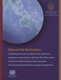 Nations Unies - Manuel de formation à l'établissement du tracé des limites extérieures du plateau continental au-delà des 200 milles marins et à la formulation des demandes adressées à la Commission des limites du plateau continental.