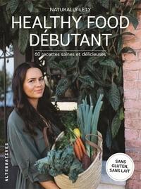 Naturally Lety - Healthy Food débutants - 60 recettes saines et délicieuses.