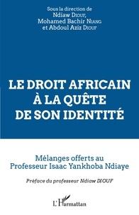 Ndiaw Diouf et Mohamed Bachir Niang - Le droit africain à la quête de son identité - Mélanges offerts au Professeur Isaac Yankhoba Ndiaye.