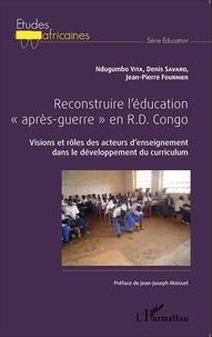 """Ndugumbo Vita et Denis Savard - Reconstuire l'éducation """"après-guerre"""" en RD Congo - Visions et rôles des acteurs d'enseignement dans le développement du curriculum."""