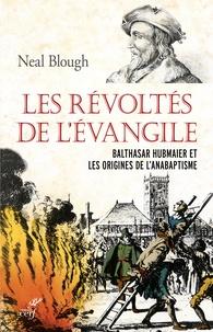Neal Blough - Les révoltés de l'Evangile - Balthasar Hubmaier et les origines de l'anabaptisme.