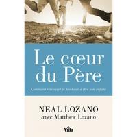 Neal Lozano - Le coeur du Père - Comment retrouver le bonheur d'être son enfant.