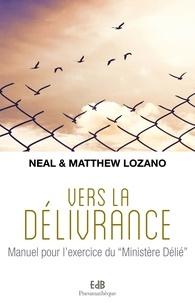"""Neal Lozano et Matthew Lozano - Vers la délivrance - Manuel pour l'exercice du """"Ministère Délié""""."""