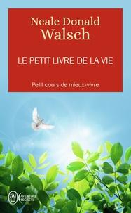 Neale Donald Walsch - Le petit livre de la vie - Petit cours de mieux-vivre.