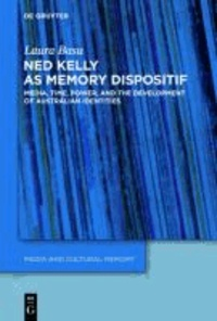 Ned Kelly as Memory Dispositif - Media, Time, Power, and the Development of Australian Identities.