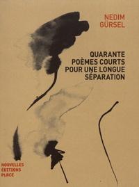 Nedim Gürsel - Quarante poèmes courts pour une longue séparation.