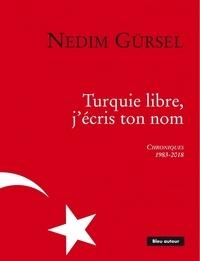 Nedim Gürsel - Turquie libre, j'écris ton nom - Chroniques 1983-2018.