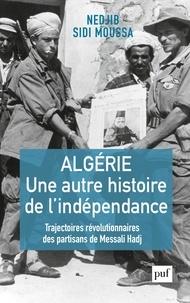 Nedjib Sidi Moussa - Algérie, une autre histoire de l'indépendance - Trajectoires révolutionnaires des partisans de Messali Hadj.