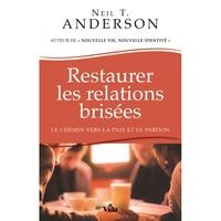 Neil Anderson - Restaurer les relations brisées - Le chemin vers la paix et le pardon.