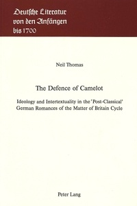 Neil Thomas - Defence of Camelot - Ideology and Intertextuality in the «Post-Classical» German Romances of the Matter of Britain Cycle.