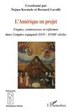 Nejma Kermele et Bernard Lavallé - L'Amérique en projet - Utopies, controverses et réformes dans l'empire espagnol (XVIe - XVIIIe).