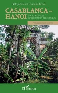 Nelcya Delanoë et Caroline Grillot - Casablanca-Hanoi - Une porte dérobée sur des histoires postcoloniales.