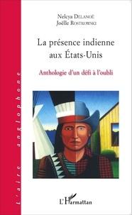 Nelcya Delanoë et Joëlle Rostkowski - La présence indienne aux Etats-Unis - Anthologie d'un défi à l'oubli.
