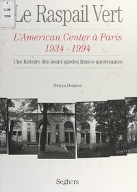 Nelcya Delanoë et  Collectif - Le Raspail vert : l'American center à Paris, 1934-1994 - Une histoire des avant-gardes franco-américaines.