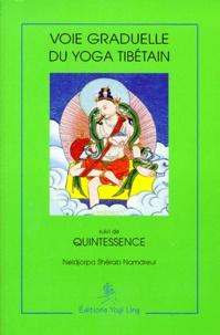 Neldjorpa-Shérab Namdreul - Voie graduelle du yoga tibétain. suivi de Quintessence - D'après le texte racine de Kalou rinpotché.