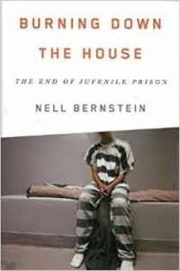 Nell Bernstein - Burning Down the House - The End of Juvenile Prison.