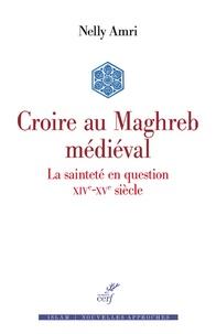 Nelly Amri - Croire au Maghreb médiéval - La sainteté en question (XIVe-XVe siècle).