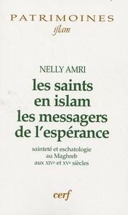 Nelly Amri - Les saints en Islam les messagers de l'espérance - Sainteté et eschatologie au Maghreb aux XIVe et XVe siècles.