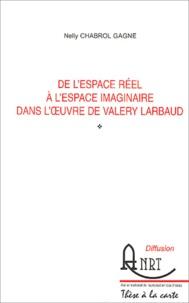 Nelly Chabrol Gagne - De l'espace réel à l'espace imaginaire dans l'oeuvre de Valery Larbaud.