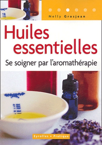 Nelly Grosjean - Huiles essentielles - Se soigner par l'aromathérapie.