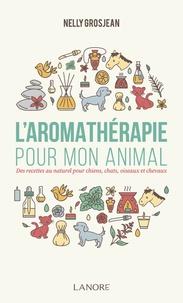Nelly Grosjean - L'aromathérapie pour mon animal - Des recettes au naturel pour chiens, chats, oiseaux et chevaux.