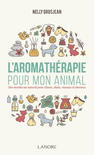 L'aromathérapie pour mon animal. Des recettes au naturel pour chiens, chats, oiseaux et chevaux