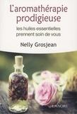 Nelly Grosjean - L'aromathérapie prodigieuse - Les huiles essentielles prennent soin de vous.
