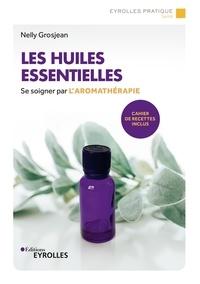 Nelly Grosjean - Les huiles essentielles - Se soigner par l'aromathérapie - Avec un cahier de recettes.