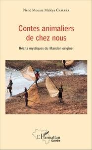 Nènè Moussa Maléya Camara - Contes animaliers de chez nous - Récits mystiques du Manden originel.