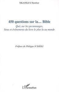 Nenthor Nkansa's - 450 Questions sur la... Bible - Quiz sur les personnages, lieux et événements du livre le plus lu au monde.