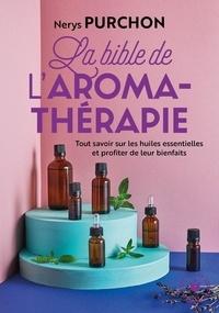 Nerys Purchon - La bible de l'aroma-thérapie - Tout savoir sur les huiles essentielles et profiter de leur bienfaits.