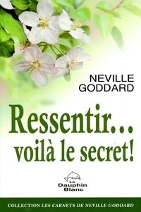 Neville Goddard - Ressentir… voilà le secret !.