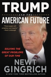 Newt Gingrich - Trump and the American Future - Solving the Great Problems of Our Time.