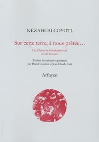 Nezahualcóyotl - Sur cette terre, à nous prêtée... - Les Chants de Nezahualcoyotl, roi de Texcoco.