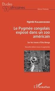 Ngimbi Kalumvueziko - Le Pygmée congolais exposé dans un zoo américain - Sur les traces d'Ota Benga.