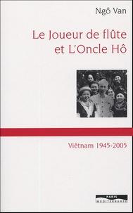 Ngo Van - Le joueur de flûte et l'Oncle Hô - Viêt-nam 1945-2005.
