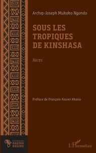 Ngondo archip joseph Mukoko - Sous les tropiques de Kinshasa. Récits.
