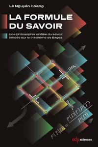 Nguyên Hoang Lê - La formule du savoir - Une philosophie unifiée du savoir fondée sur le théorème de Bayes.