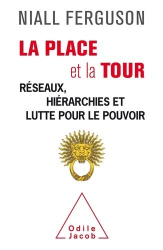 Niall Ferguson - La place et la tour - Réseaux, hiérarchies et lutte pour le pouvoir.